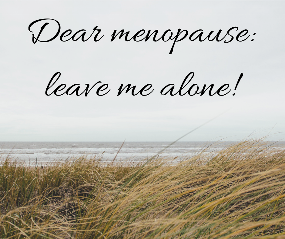 Dear Menopause Leave Me Alone!